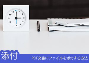PDF文書にWordやExcelなどの添付ファイルを追加する方法