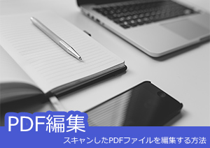 【IT・ネット関連分野】スキャンしたPDFファイルを編集する方法
