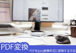 【pdfをjpegに変換】PDFをjpeg画像形式に変換する方法ー高速かつ精確な変換