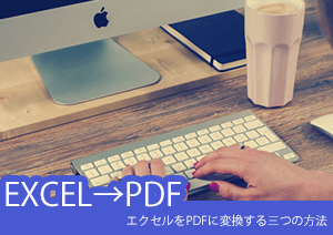 エクセルをPDFに変換する三つの方法を解説