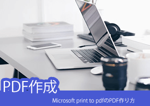 Microsoft print to pdfならPDFの作り方がより簡単に