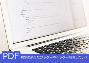 PDFの余分なヘッダーやフッター削除したい?実現するソフトとその使い方をご紹介!