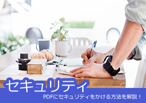 PDFにセキュリティをかけて、機密情報を保護しよう。PDFにセキュリティをかける方法を解説!